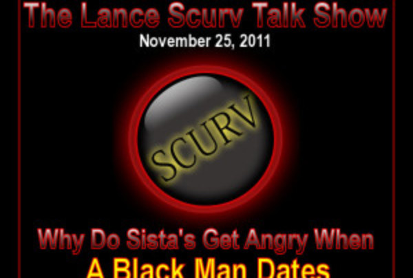 The LanceScurv Talk Show – Why Do Sista's Get Angry When A Black Man Dates A White Woman? (Part 2)