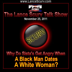 The LanceScurv Talk Show - Why Do Sista's Get Angry When A Black Man Dates A White Woman? (Part 2)