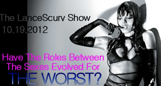 The LanceScurv Show - Have The Roles Between The Sexes Evolved For The Worst?