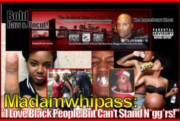 Madamwhipass: I Love Black People But I Can't Stand Ni**ers! – The LanceScurv Show