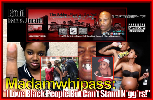 Madamwhipass: I Love Black People But I Can't Stand Ni**ers! - The LanceScurv Show