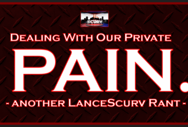 Dealing With Our Private Pain: Another LanceScurv Rant! – The LanceScurv Show