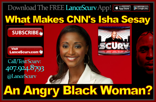 What Makes CNN's Isha Sesay An Angry Black Woman? - The LanceScurv Show
