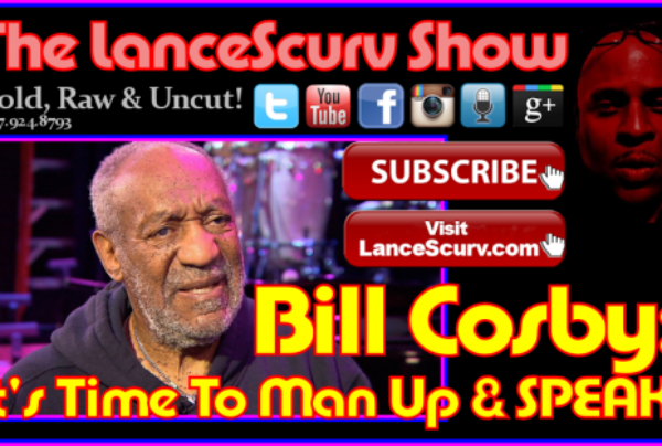 Bill Cosby: It's Time To Man Up & SPEAK! – The LanceScurv Show