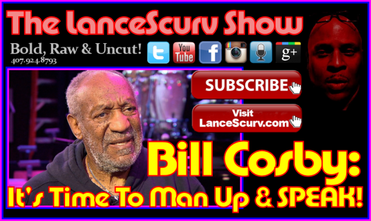 Bill Cosby: It's Time To Man Up & SPEAK! - The LanceScurv Show
