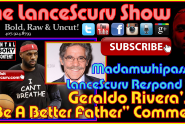 "Geraldo Rivera's ""Be A Better Father"" Comment: Madamwhipass & LanceScurv Respond! – The LanceScurv Show"