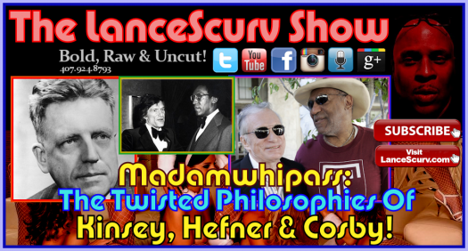 The Twisted Philosophies Of Kinsey, Hefner & Cosby! - Madamwhipass Speaks!