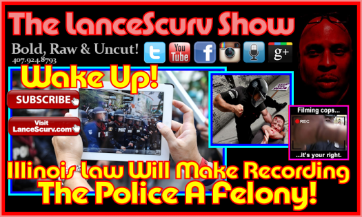 Illinois Law Would Make Recording The Police A Felony! - The LanceScurv Show
