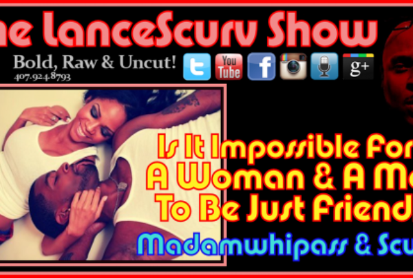 Is It Impossible For A Woman & A Man To Be Just Friends? – The LanceScurv Show