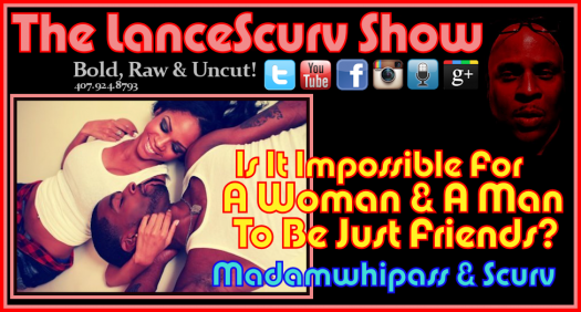 Is It Impossible For A Woman & A Man To Be Just Friends? - The LanceScurv Show