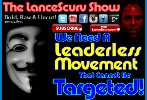 We Need A Leaderless Movement That Cannot Be Targeted! – The LanceScurv Show