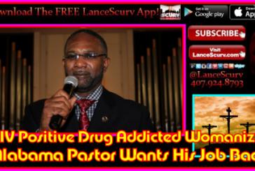 HIV Positive Drug Addicted Womanizing Alabama Pastor Wants His Job Back! – The LanceScurv Show