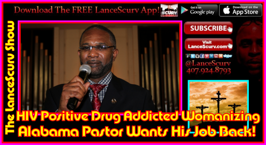HIV Positive Drug Addicted Womanizing Alabama Pastor Wants His Job Back! - The LanceScurv Show
