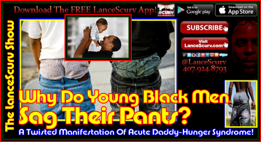 Sagging Pants: A Twisted Manifestation Of Acute Daddy-Hunger Syndrome! - The LanceScurv Show