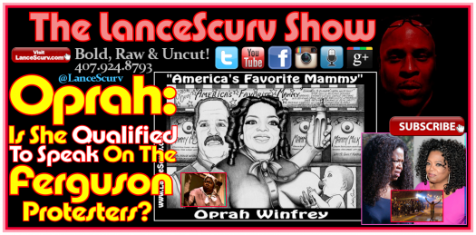 Oprah: Is She Qualified To Speak On The Ferguson Protesters? - The LanceScurv Show