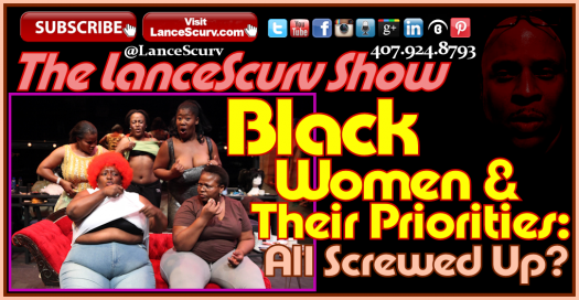Black Women & Their Priorities: All Screwed Up? - The LanceScurv Show