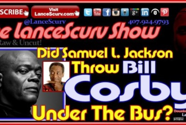 Did Samuel L. Jackson Throw Bill Cosby Under The Bus? – The LanceScurv Show