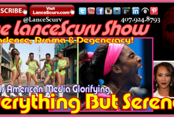 Why Is The American Media Glorifying Everything But Serena? – The LanceScurv Show