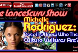 Michelle Rodriguez: Does She Know Who The Real Culture Vultures Are? – The LanceScurv Show