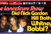 Did Nick Gordon Kill Both Whitney & Bobbi? – The LanceScurv Show