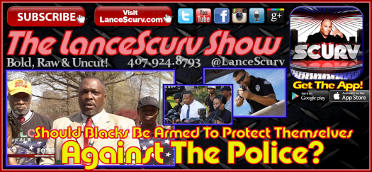 Should Blacks Be Armed To Protect Themselves Against The Police? - The LanceScurv Show