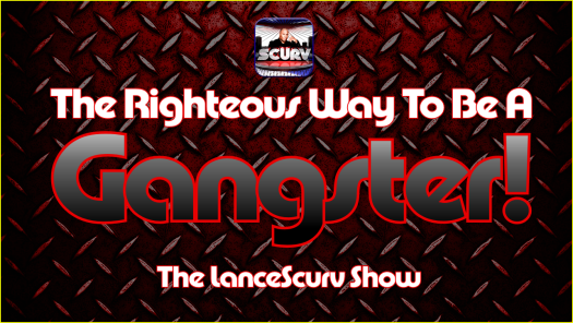 The Righteous Way To Be A Gangster! - The LanceScurv Show