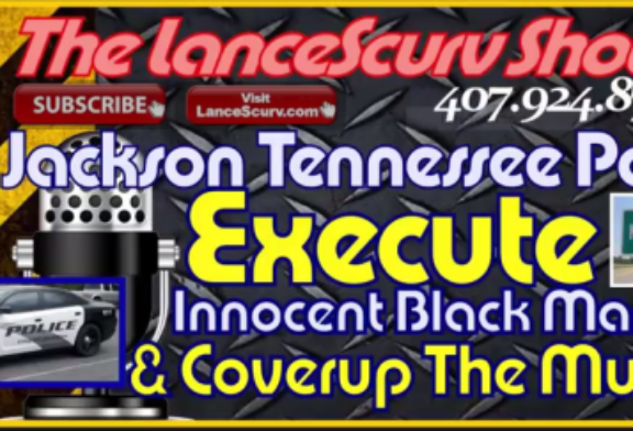 Jackson Tennessee Police Involved In Murder Cover Up Of Innocent Black Man! – The LanceScurv Show