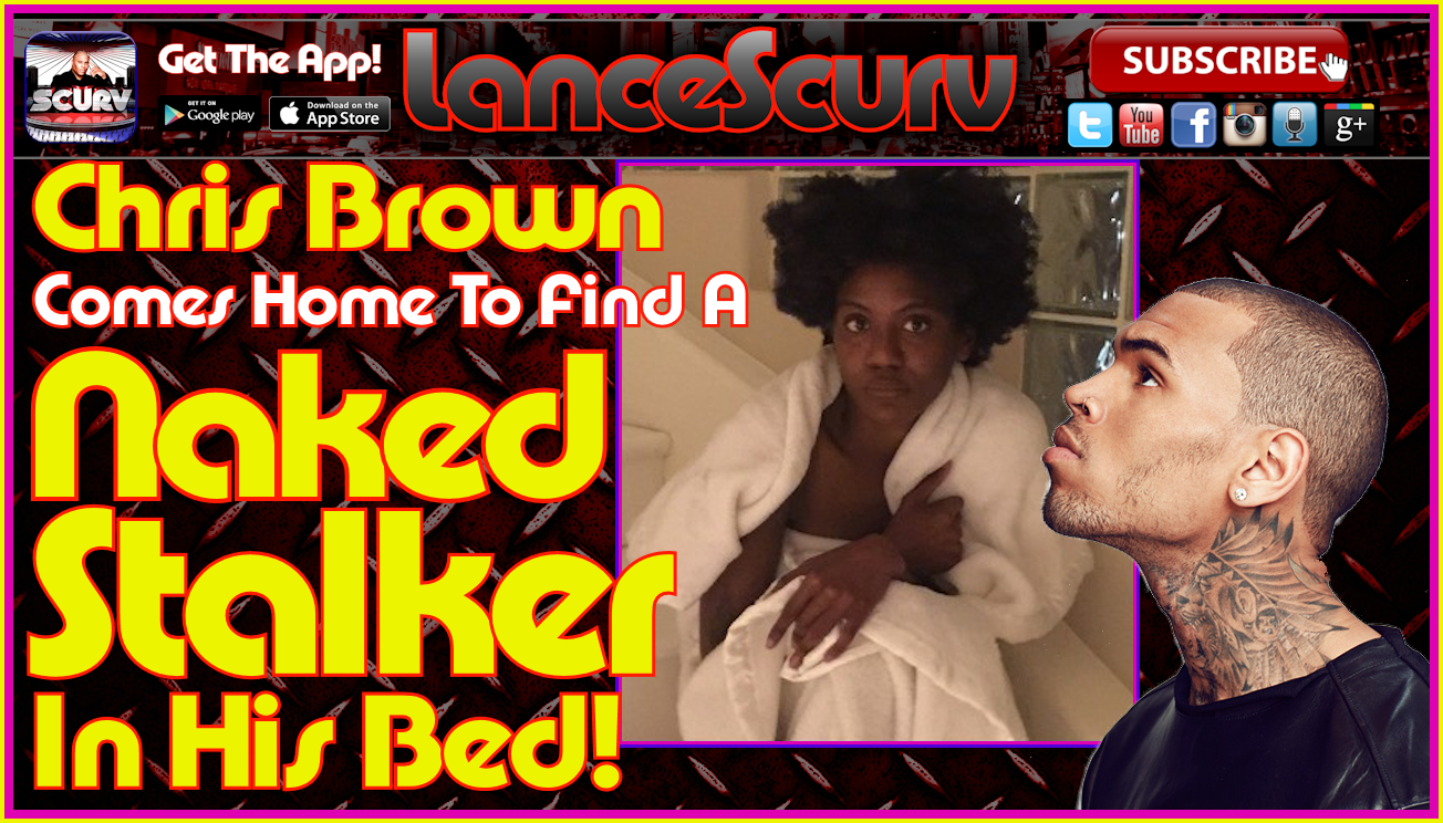 Chris Brown Comes Home To Find A Naked Stalker In His Bed! - The LanceScurv Show