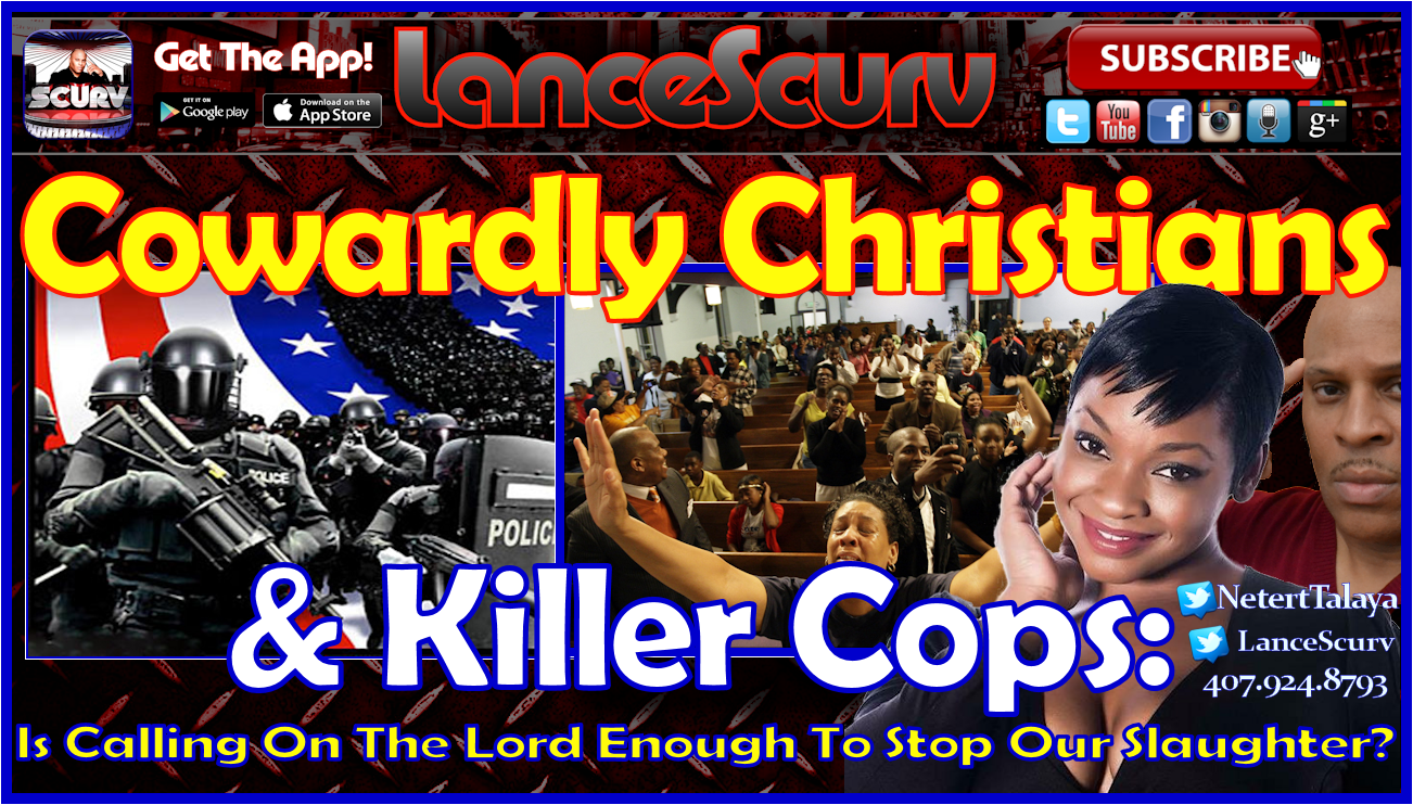 Cowardly Christians & Killer Cops: Is Calling On The Lord Enough To Stop Our Slaughter? - The LanceScurv Show
