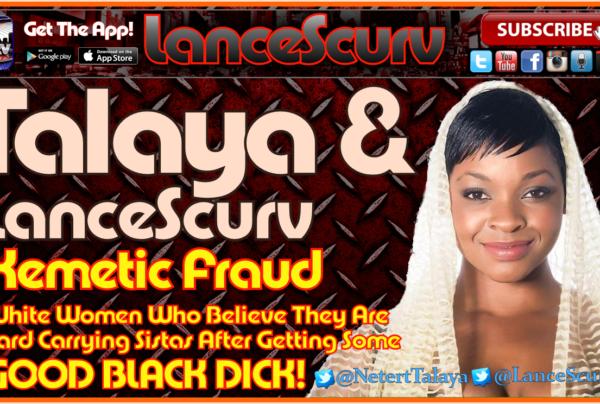 Kemetic Fraud & White Women Who Go Crazy Over Black Pipe! – The LanceScurv Show