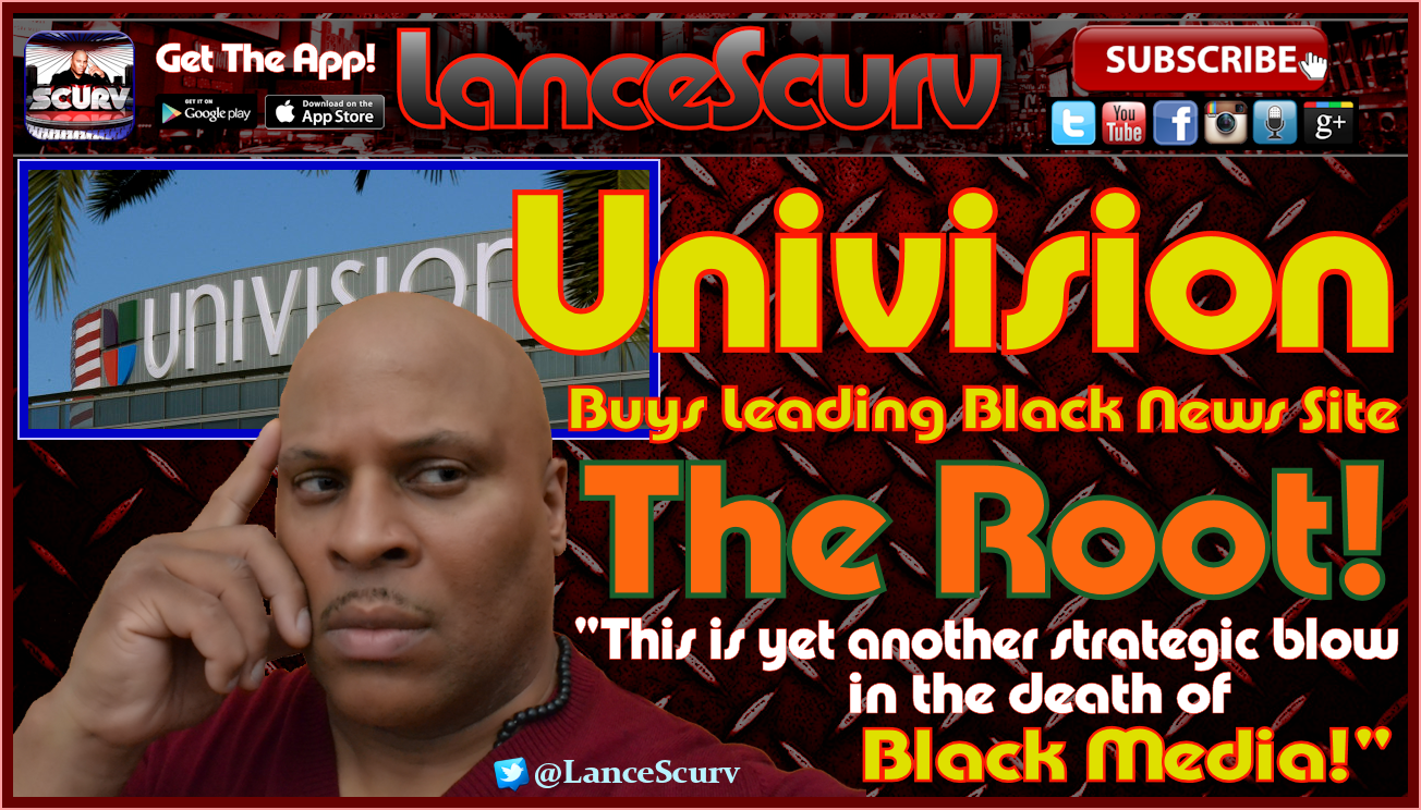 Univision Buys Leading Black News Site The Root! - The LanceScurv Show