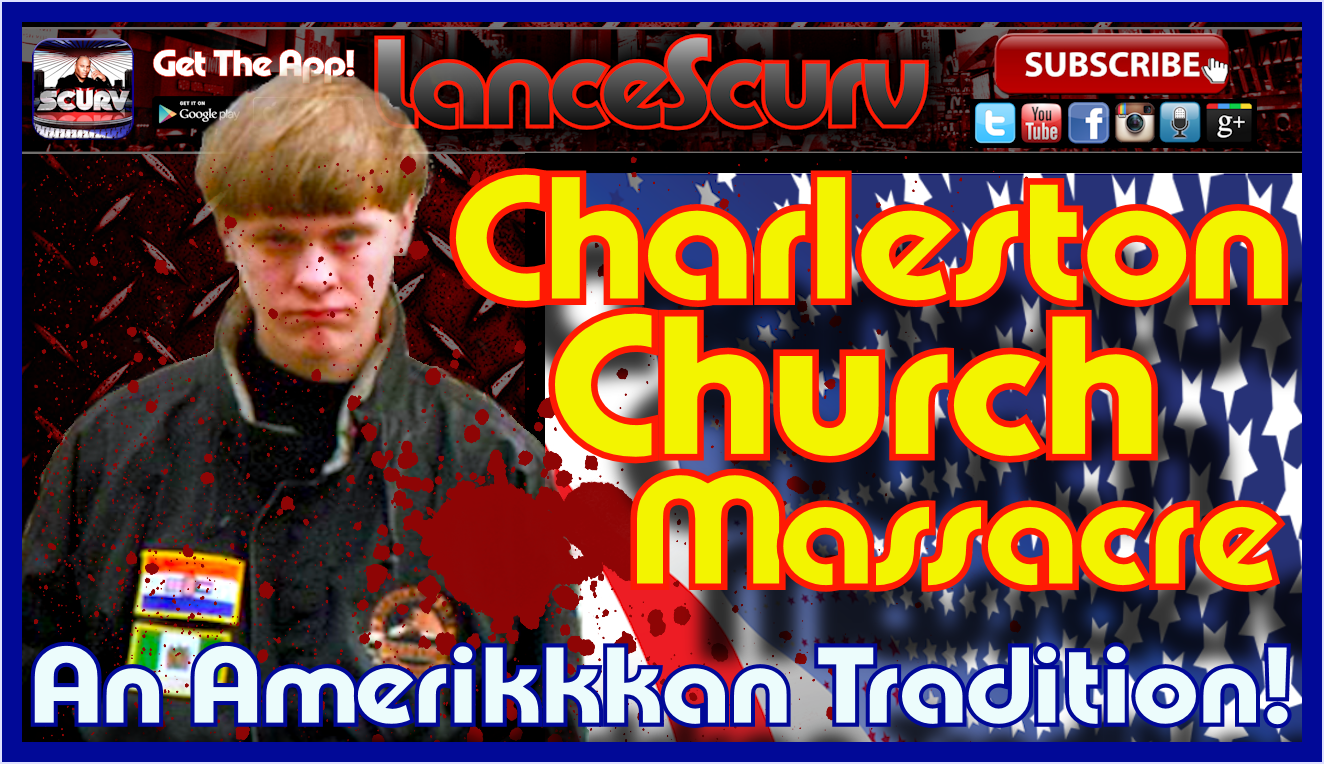 The Charleston Church Massacre: An Amerikkkan Tradition! - The LanceScurv Show