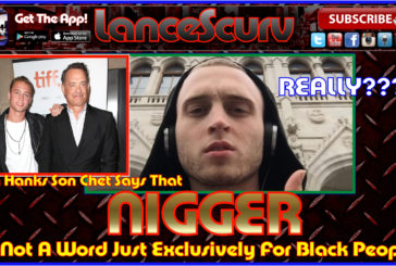 Why Tom Hanks Son Chet Refuses To Stop Using The Word Nigger! – The LanceScurv Show