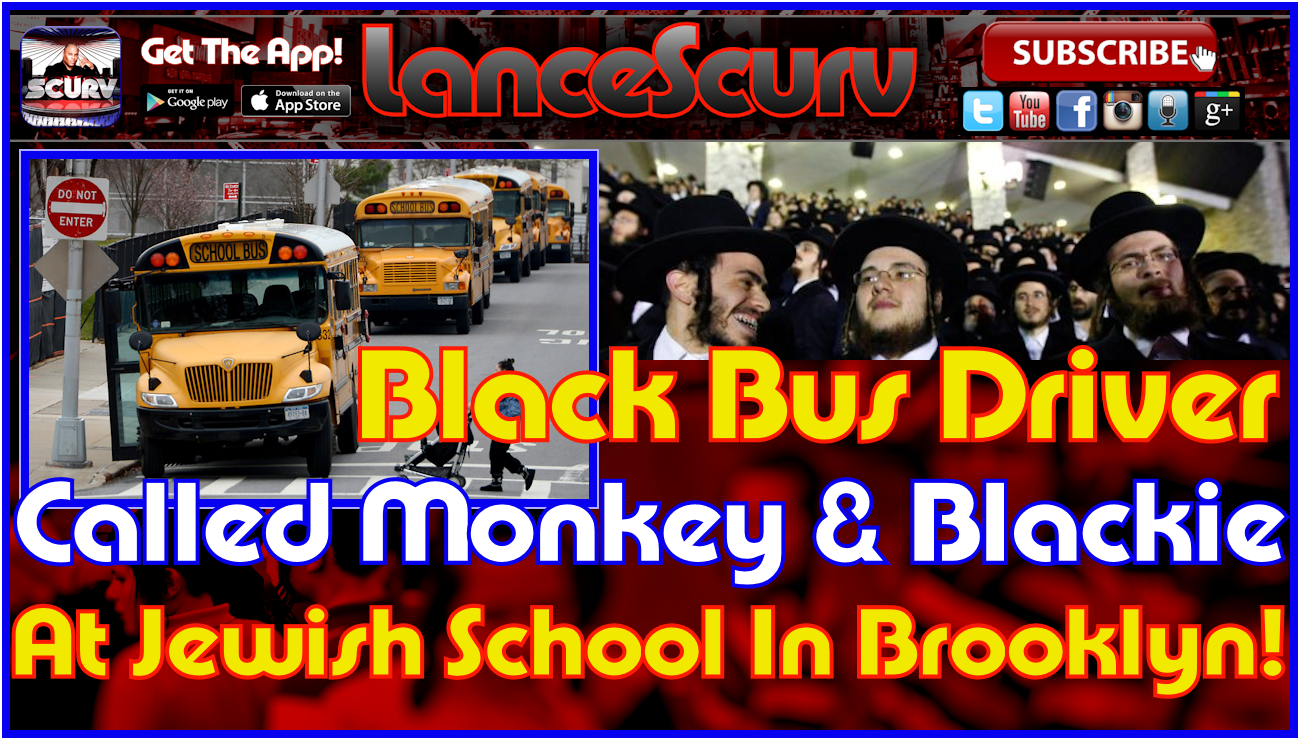Black Bus Driver Called Monkey & Blackie At Jewish School In Brooklyn! - The LanceScurv Show