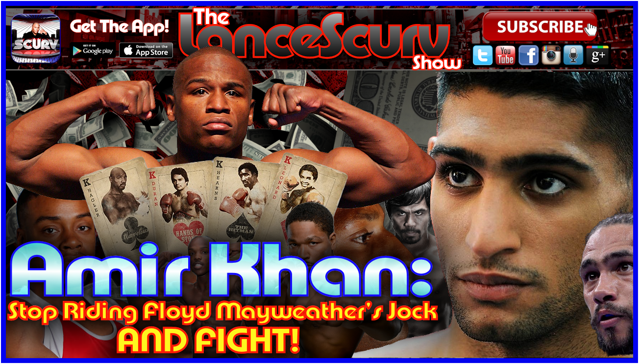Amir Khan: Stop Riding Floyd Mayweather's Jock and FIGHT! - The LanceScurv Show