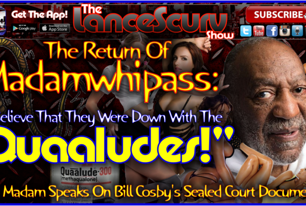 "Madamwhipass On Bill Cosby's Accusers: ""I Believe That They Were Down With The Quaaludes!"""