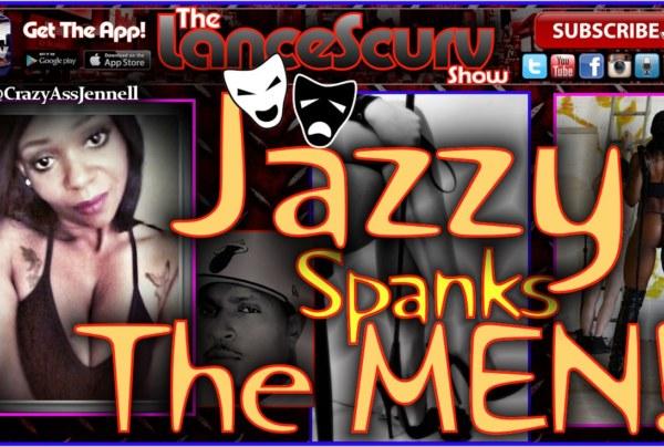 Jazzy Spanks The Men! – The LanceScurv Show