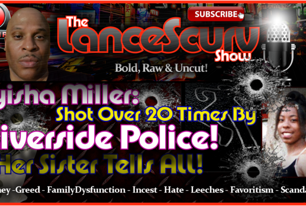 Tyisha Miller: Shot Over 20 Times By Riverside Police! Her Sister Tells ALL! -The LanceScurv Show