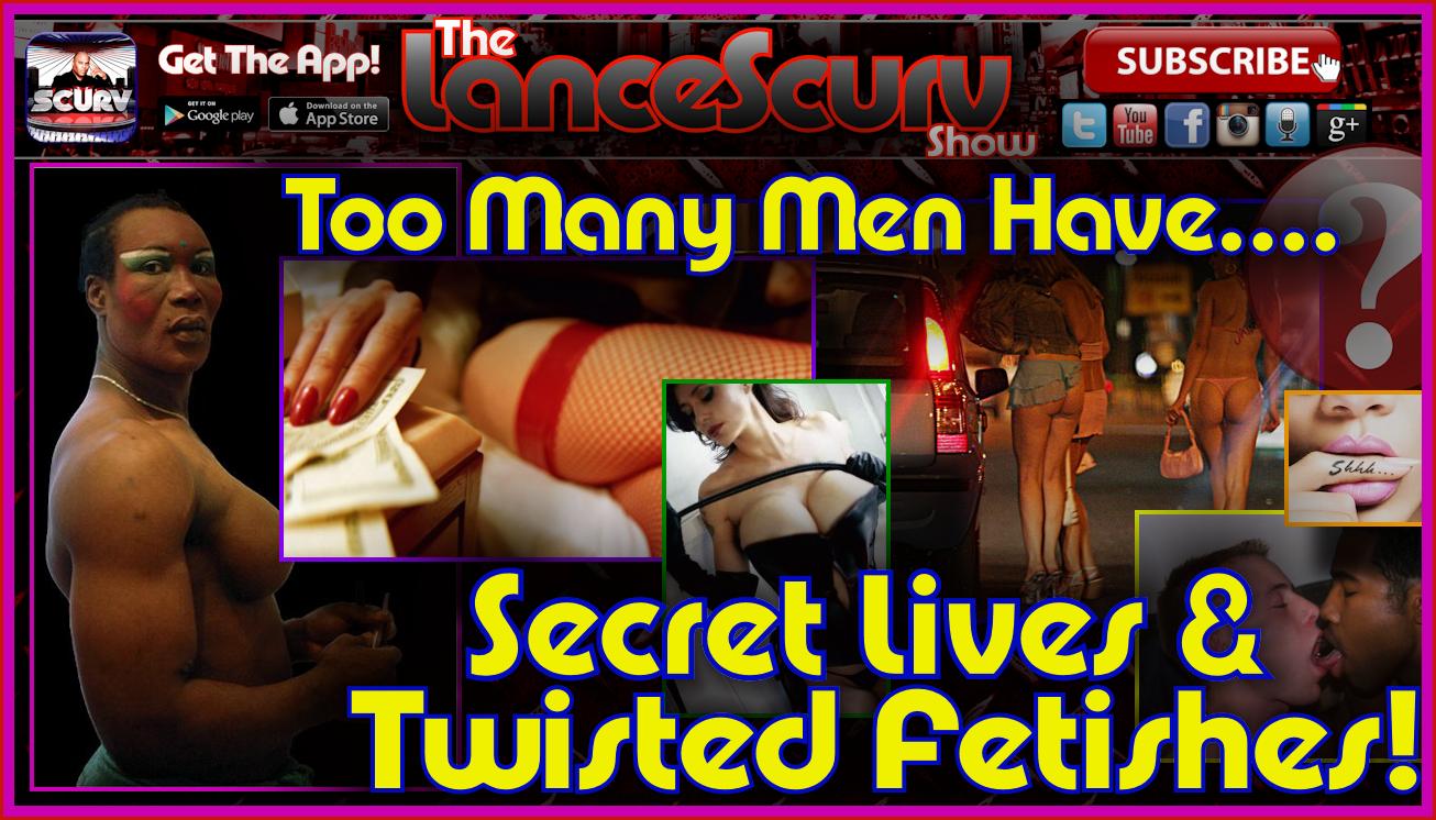 Too Many Men Have Secret Lives & Twisted Fetishes - The LanceScurv Show