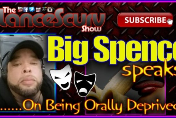 Big Spence Speaks On The Prospect Of Being Orally Deprived! – The LanceScurv Show