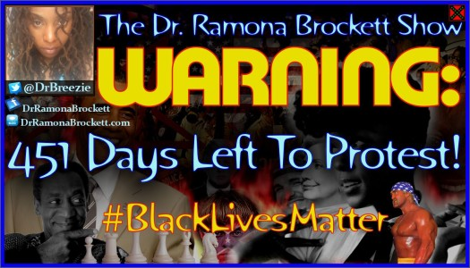 Warning: 451 Days Left To Protest! #BlackLivesMatter - The Dr. Ramona Brockett Show