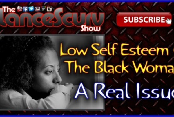 Low Self Esteem & The Black Woman: A Real Issue! – The LanceScurv Show