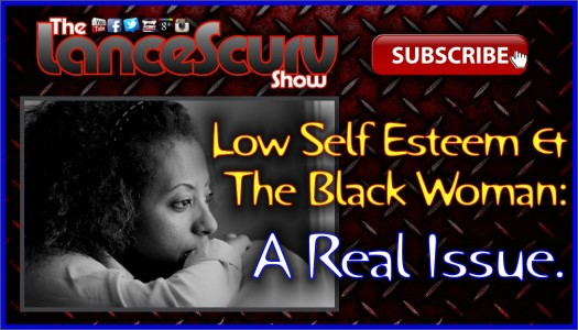 Low Self Esteem & The Black Woman: A Real Issue! - The LanceScurv Show