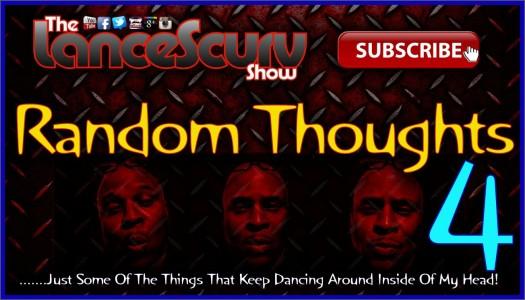 Random Thoughts # 4 - The LanceScurv Show