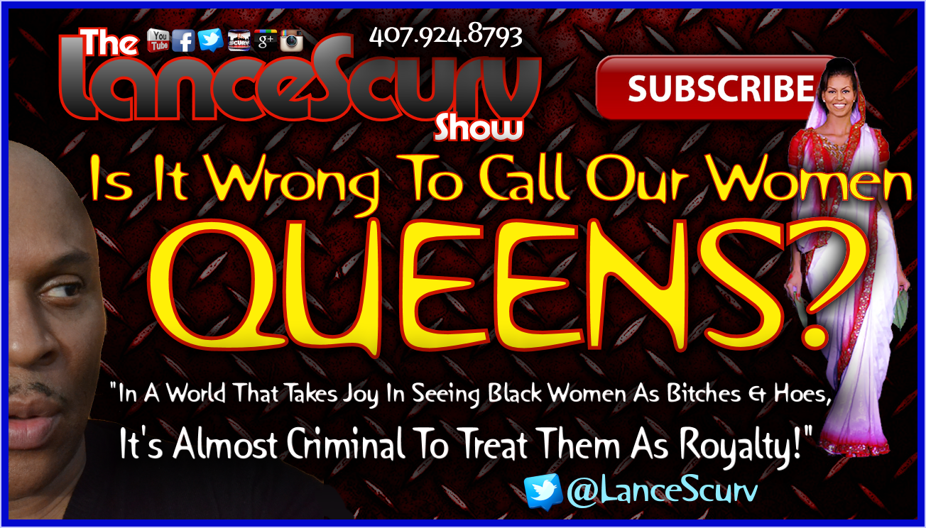 Is It Wrong To Call Our Women QUEENS? - The LanceScurv Show