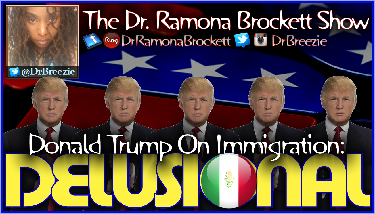 Donald Trump On Immigration: DELUSIONAL! - The Dr. Ramona Brockett Show