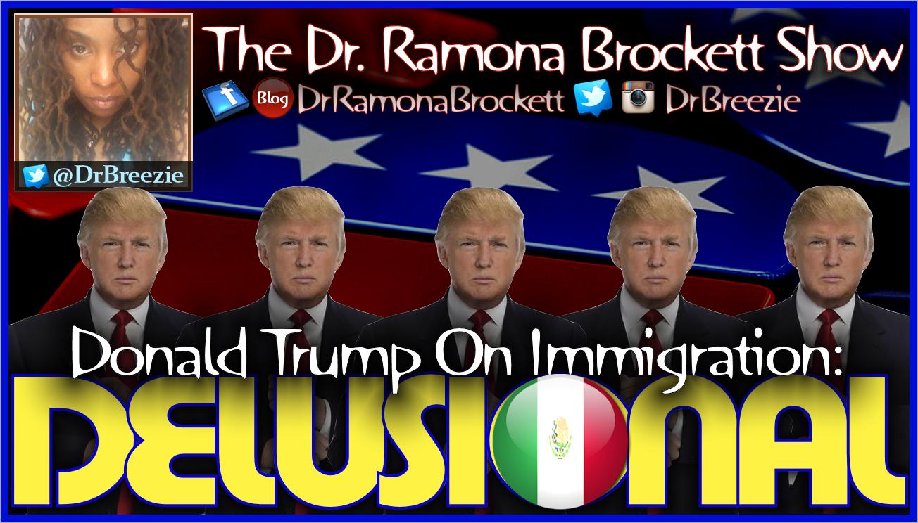 Donald Trump On Immigration: DELUSIONAL! - The Dr. Ramona Brockett Show