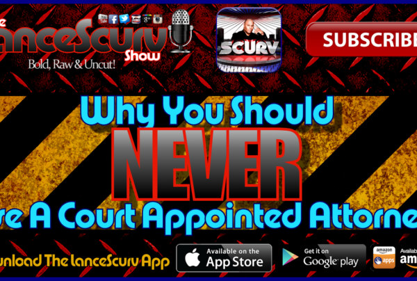 Why You Should Never Use A Court Appointed Attorney (Public Defender)! – The LanceScurv Show