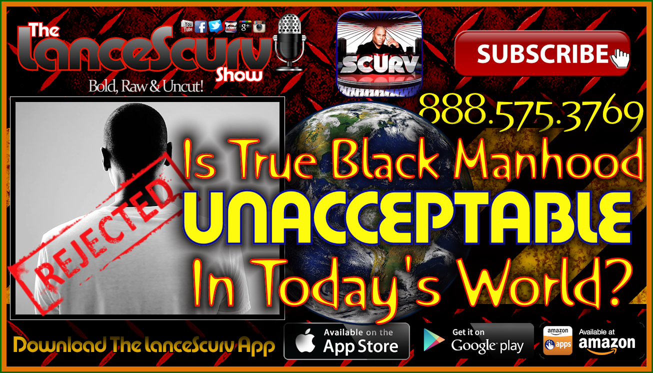 Is True Black Manhood Unacceptable In Today's World? - The LanceScurv Show Live & Uncensored!