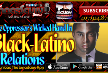 The Oppressor's Wicked Hand In Black-Latino Relations! – The LanceScurv Show Live & Uncensored!